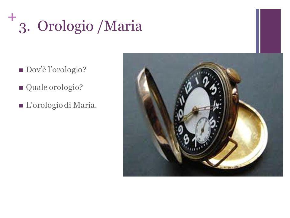 + 3. Orologio /Maria Dovè lorologio? Quale orologio? Lorologio di Maria.