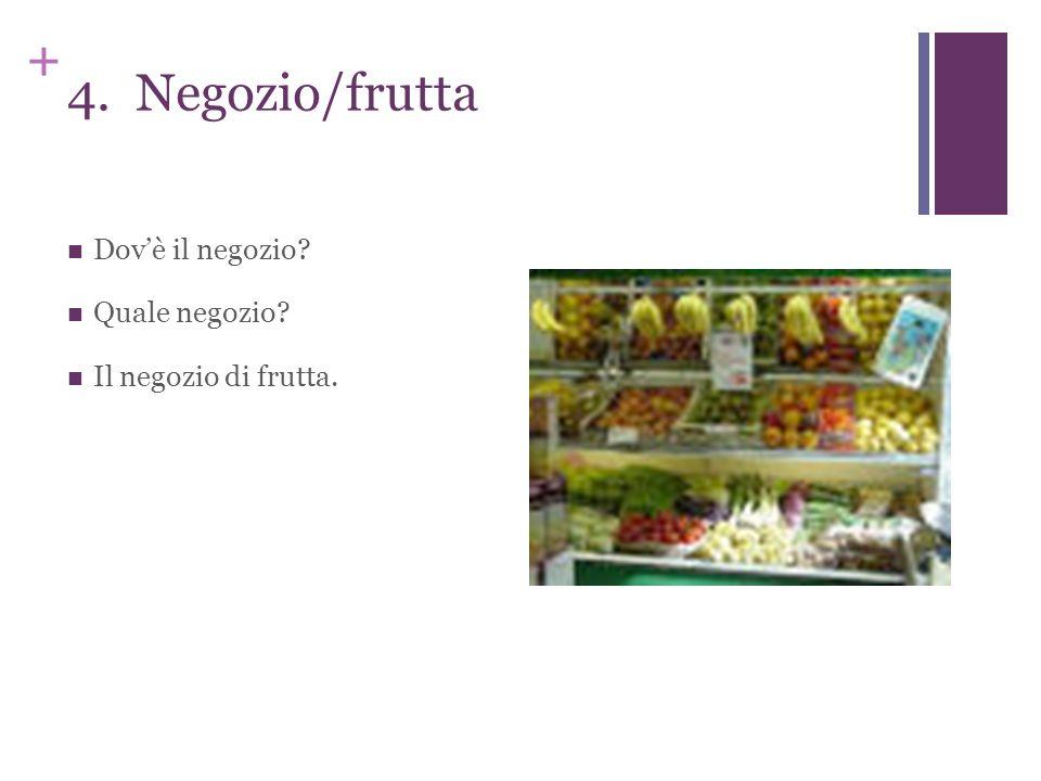 + 4. Negozio/frutta Dovè il negozio? Quale negozio? Il negozio di frutta.