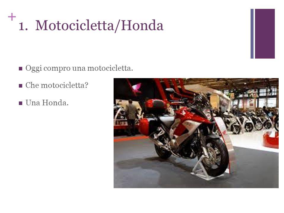 + 1. Motocicletta/Honda Oggi compro una motocicletta. Che motocicletta? Una Honda.