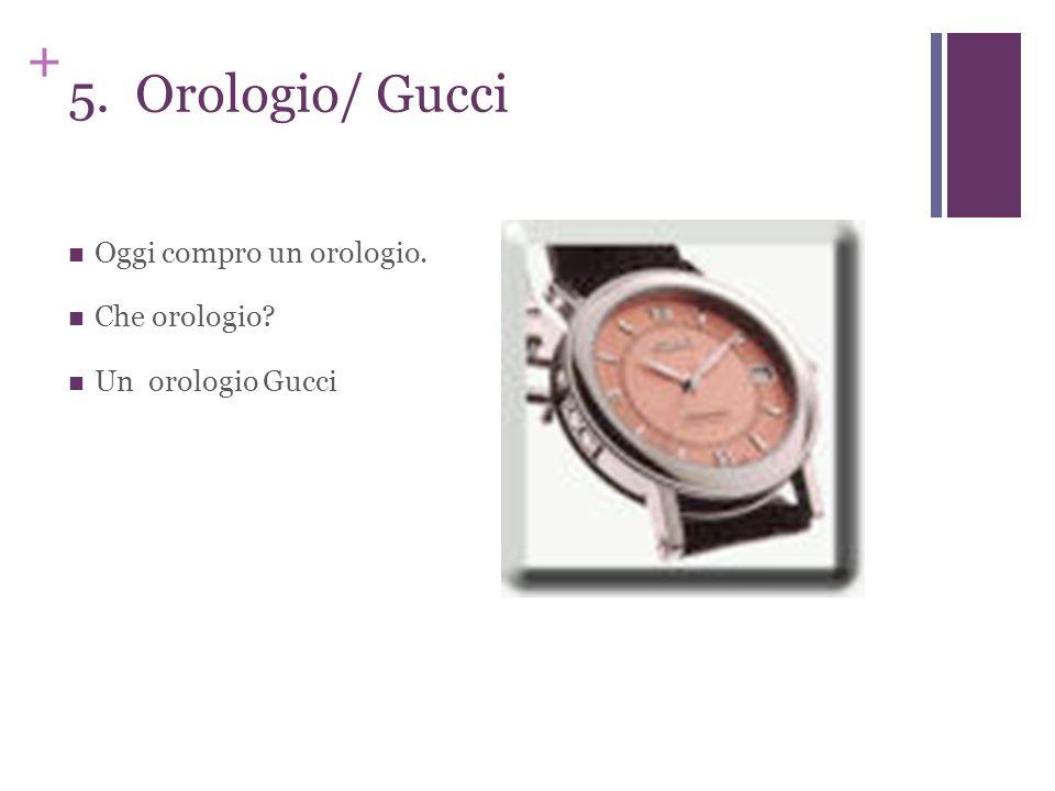 + 5. Orologio/ Gucci Oggi compro un orologio. Che orologio? Un orologio Gucci