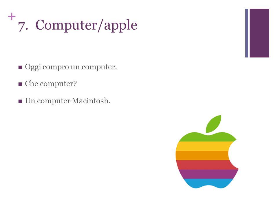 + 7. Computer/apple Oggi compro un computer. Che computer? Un computer Macintosh.