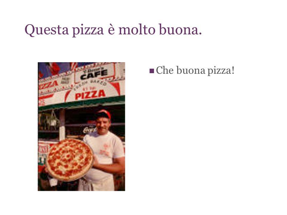 Questa pizza è molto buona. Che buona pizza!