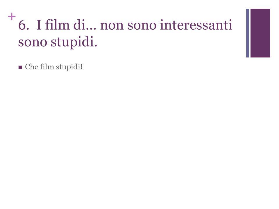 + 6. I film di… non sono interessanti sono stupidi. Che film stupidi!