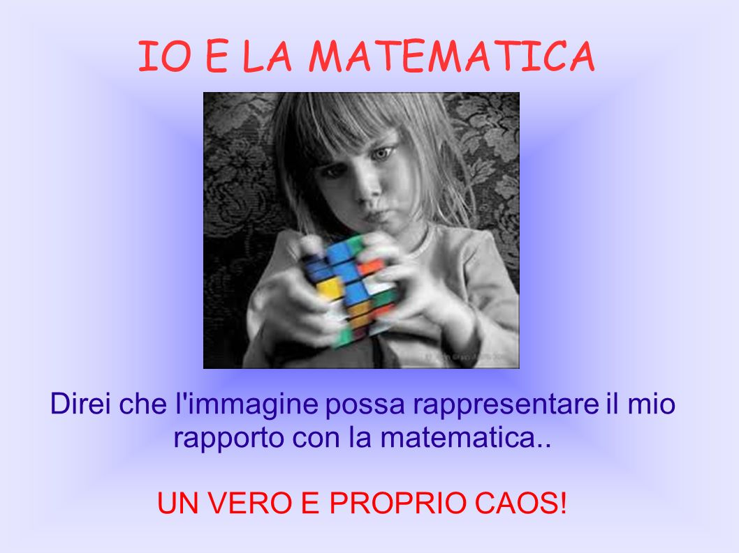 IO E LA MATEMATICA Direi che l'immagine possa rappresentare il mio rapporto con la matematica.. UN VERO E PROPRIO CAOS!