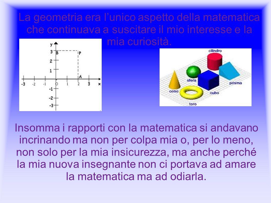 La geometria era lunico aspetto della matematica che continuava a suscitare il mio interesse e la mia curiosità. Insomma i rapporti con la matematica