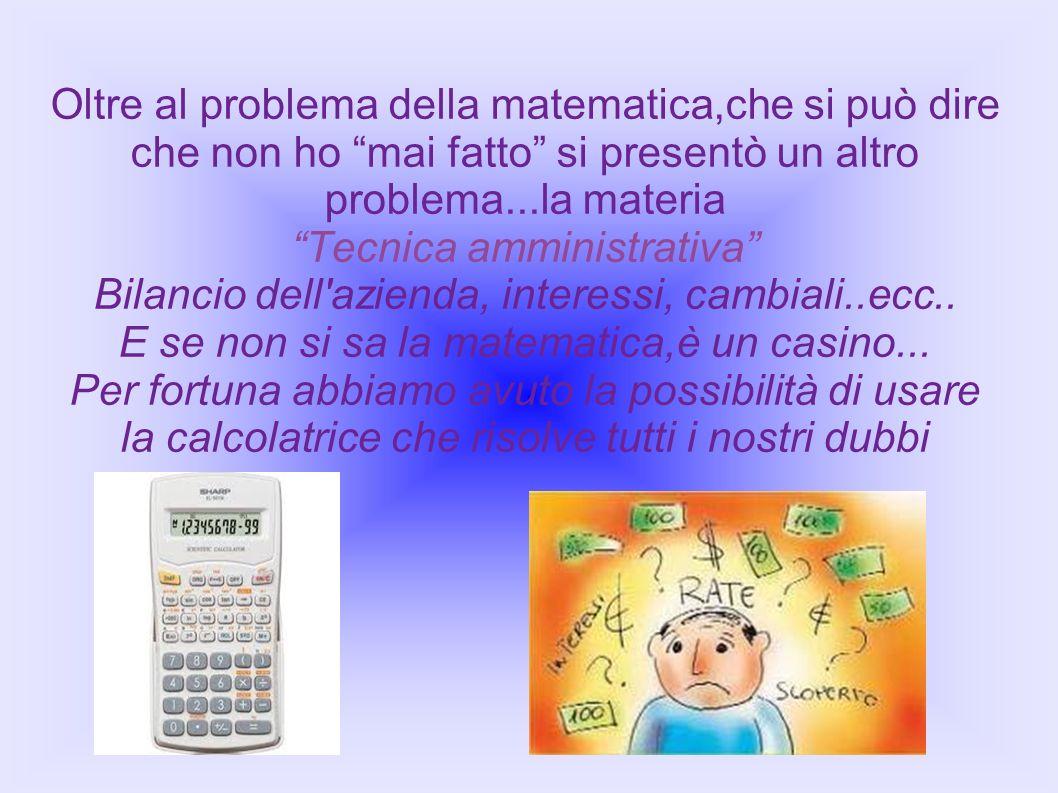 Oltre al problema della matematica,che si può dire che non ho mai fatto si presentò un altro problema...la materia Tecnica amministrativa Bilancio del