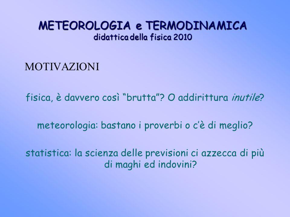METEOROLOGIA e TERMODINAMICA didattica della fisica 2010 MOTIVAZIONI fisica, è davvero così brutta? O addirittura inutile? meteorologia: bastano i pro