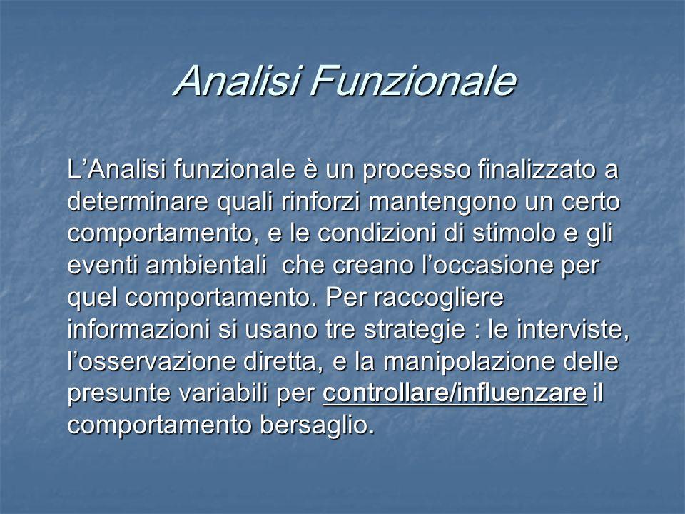 Analisi Funzionale LAnalisi funzionale è un processo finalizzato a determinare quali rinforzi mantengono un certo comportamento, e le condizioni di st