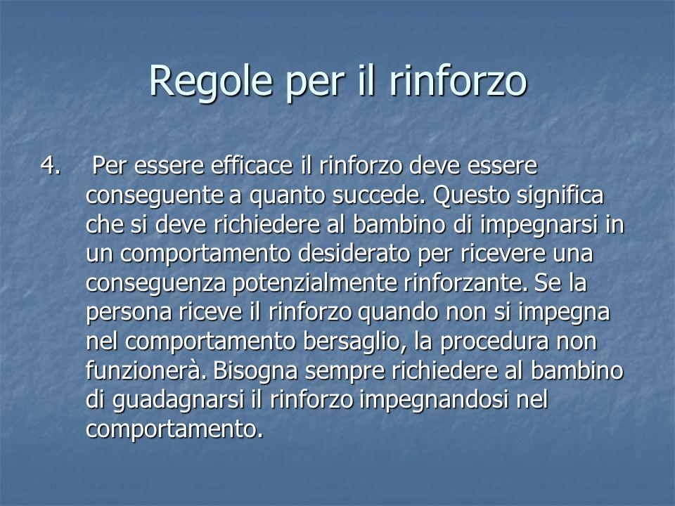Regole per il rinforzo 4. Per essere efficace il rinforzo deve essere conseguente a quanto succede. Questo significa che si deve richiedere al bambino
