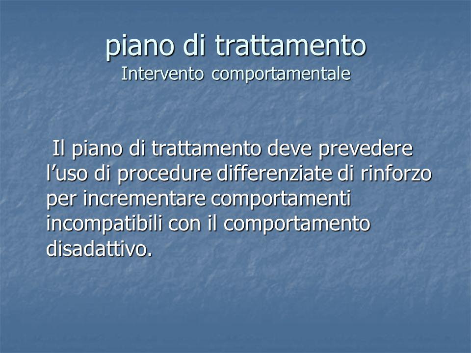 piano di trattamento Intervento comportamentale Il piano di trattamento deve prevedere luso di procedure differenziate di rinforzo per incrementare co
