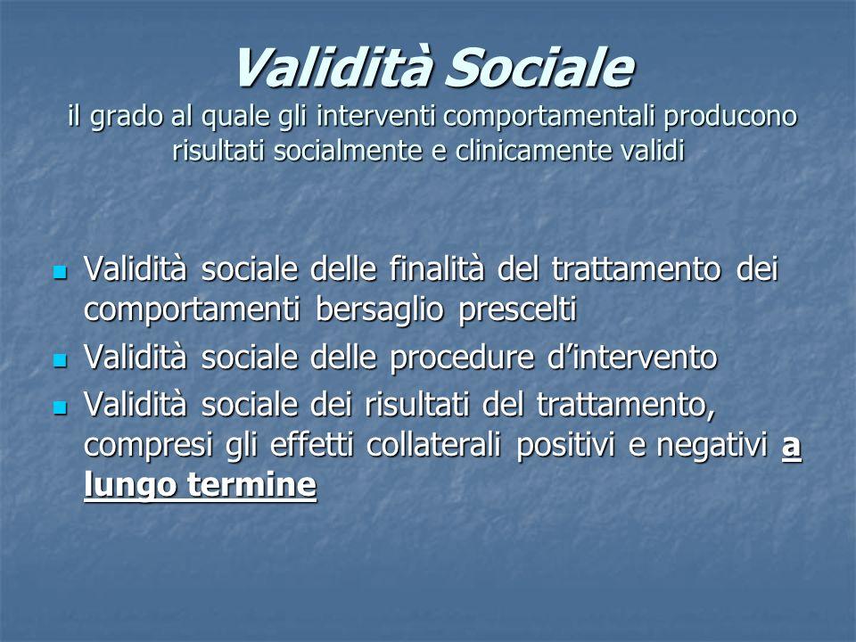 Validità Sociale il grado al quale gli interventi comportamentali producono risultati socialmente e clinicamente validi Validità sociale delle finalit
