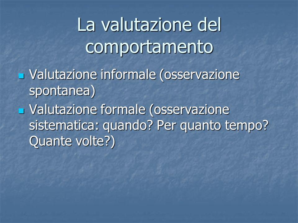 La valutazione del comportamento Valutazione informale (osservazione spontanea) Valutazione informale (osservazione spontanea) Valutazione formale (os