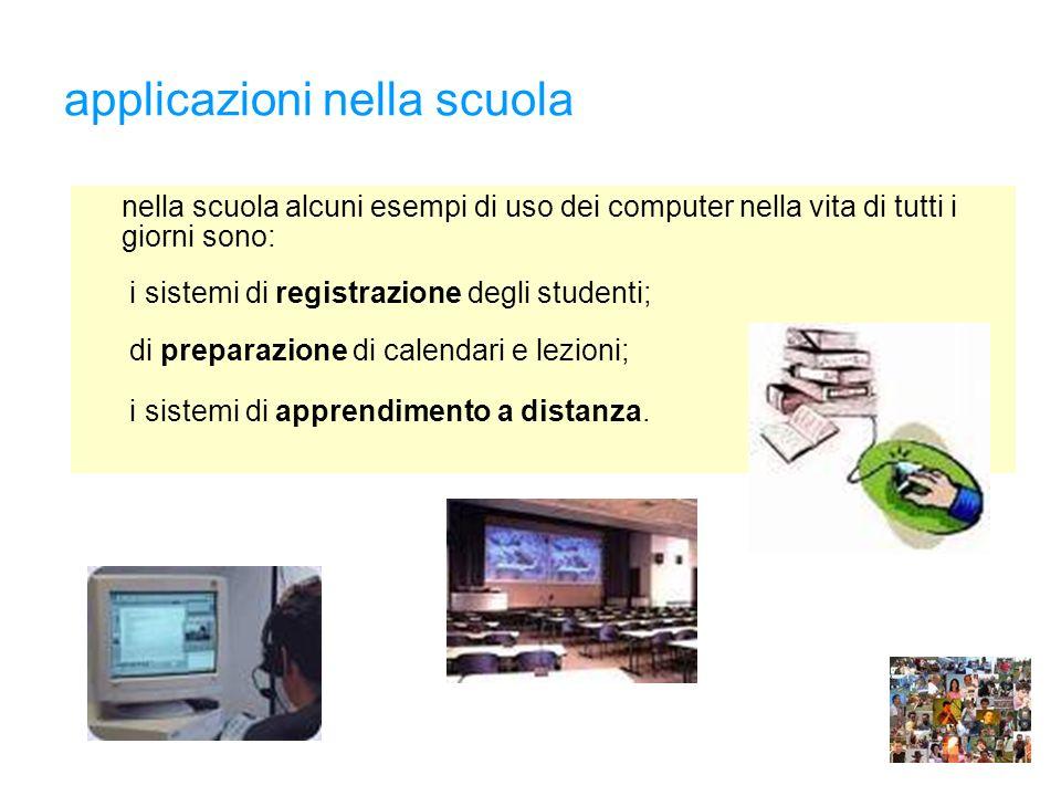 applicazioni nella scuola nella scuola alcuni esempi di uso dei computer nella vita di tutti i giorni sono: i sistemi di registrazione degli studenti; di preparazione di calendari e lezioni; i sistemi di apprendimento a distanza.