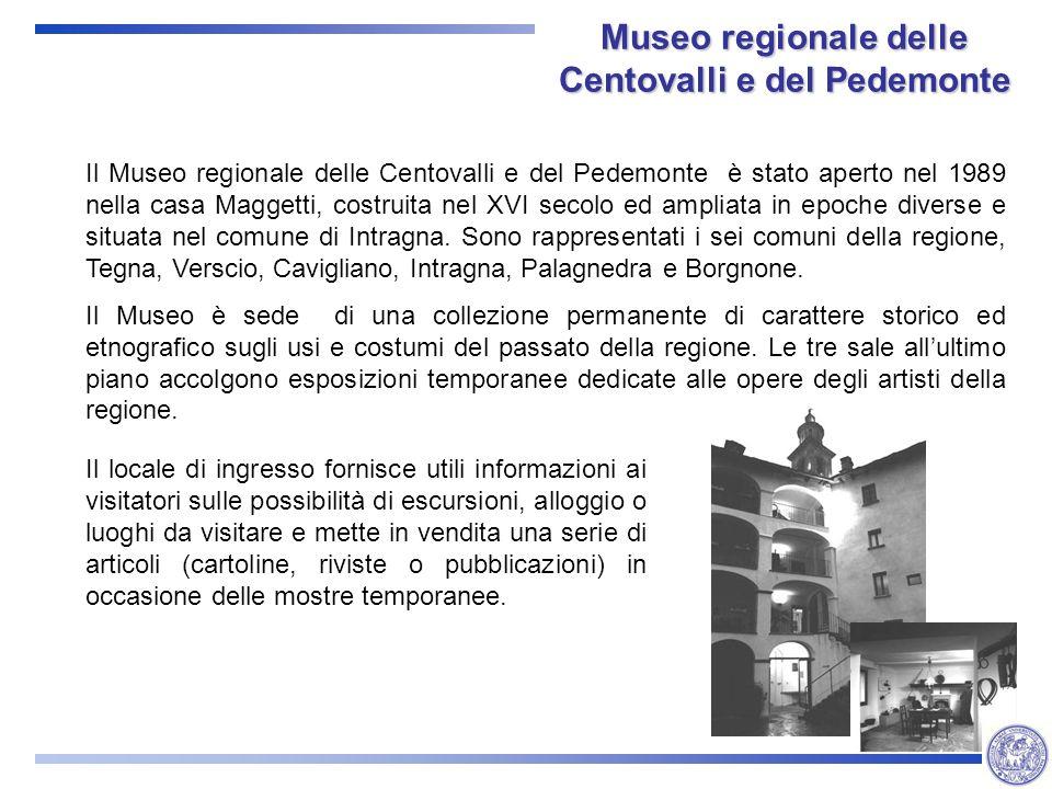 Museo regionale delle Centovalli e del Pedemonte Il Museo regionale delle Centovalli e del Pedemonte è stato aperto nel 1989 nella casa Maggetti, costruita nel XVI secolo ed ampliata in epoche diverse e situata nel comune di Intragna.