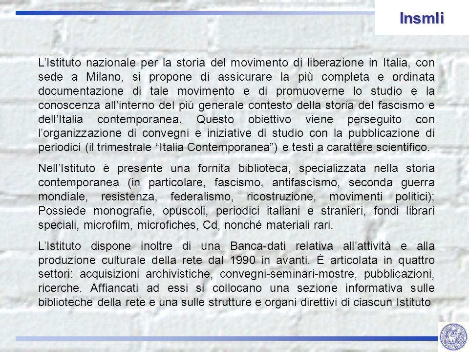 LIstituto nazionale per la storia del movimento di liberazione in Italia, con sede a Milano, si propone di assicurare la più completa e ordinata documentazione di tale movimento e di promuoverne lo studio e la conoscenza allinterno del più generale contesto della storia del fascismo e dellItalia contemporanea.
