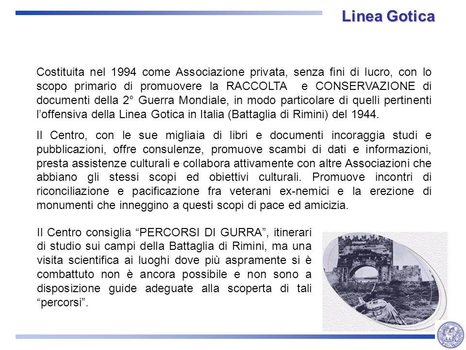 Linea Gotica Costituita nel 1994 come Associazione privata, senza fini di lucro, con lo scopo primario di promuovere la RACCOLTA e CONSERVAZIONE di documenti della 2° Guerra Mondiale, in modo particolare di quelli pertinenti loffensiva della Linea Gotica in Italia (Battaglia di Rimini) del 1944.