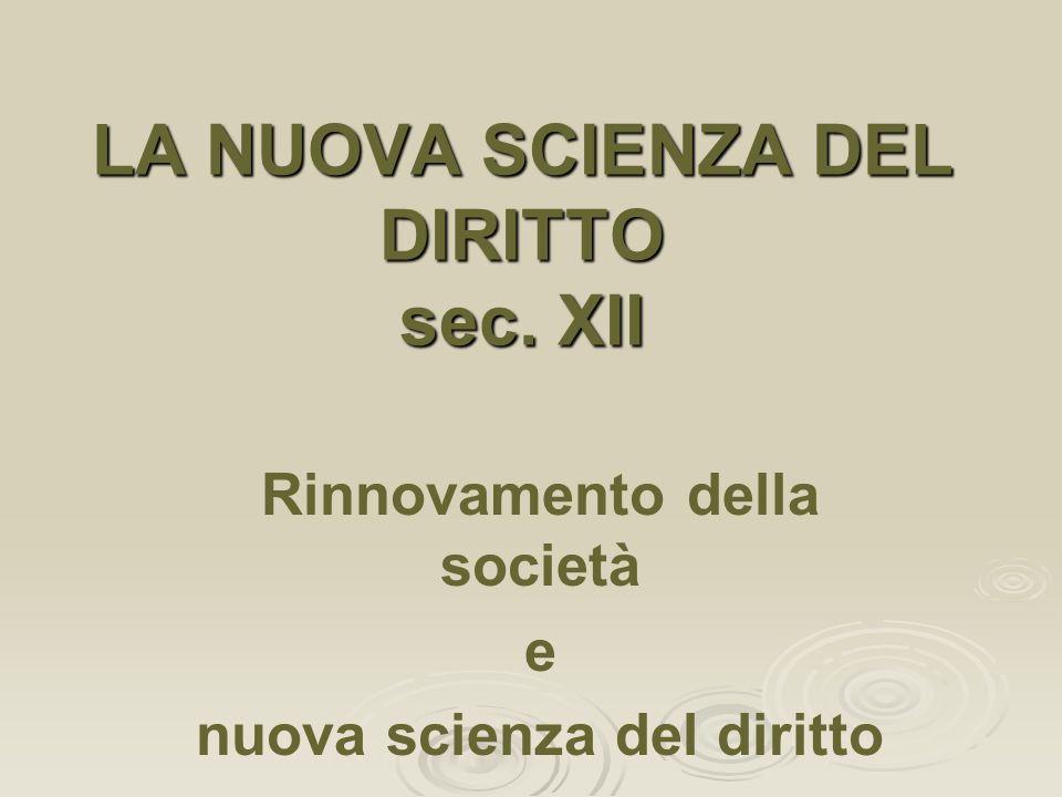 Rinnovamento della società e nuova scienza del diritto LA NUOVA SCIENZA DEL DIRITTO sec. XII