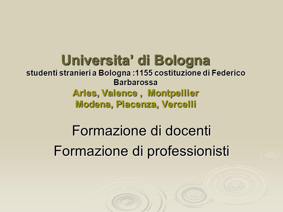 Universita di Bologna studenti stranieri a Bologna :1155 costituzione di Federico Barbarossa Arles, Valence, Montpellier Modena, Piacenza, Vercelli Formazione di docenti Formazione di professionisti