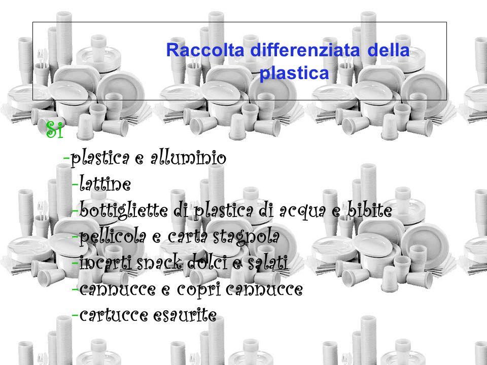 Raccolta differenziata della plastica Si -plastica e alluminio -lattine -bottigliette di plastica di acqua e bibite -pellicola e carta stagnola -incar