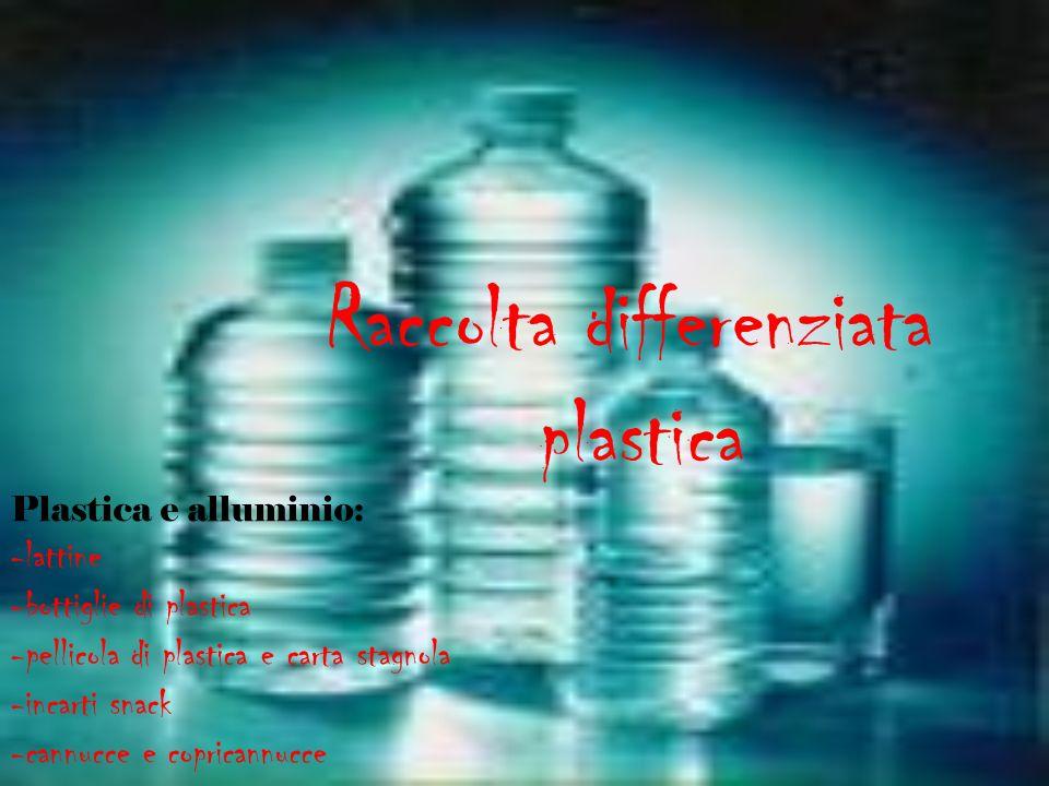 Raccolta differenziata plastica Plastica e alluminio: -lattine -bottiglie di plastica -pellicola di plastica e carta stagnola -incarti snack -cannucce
