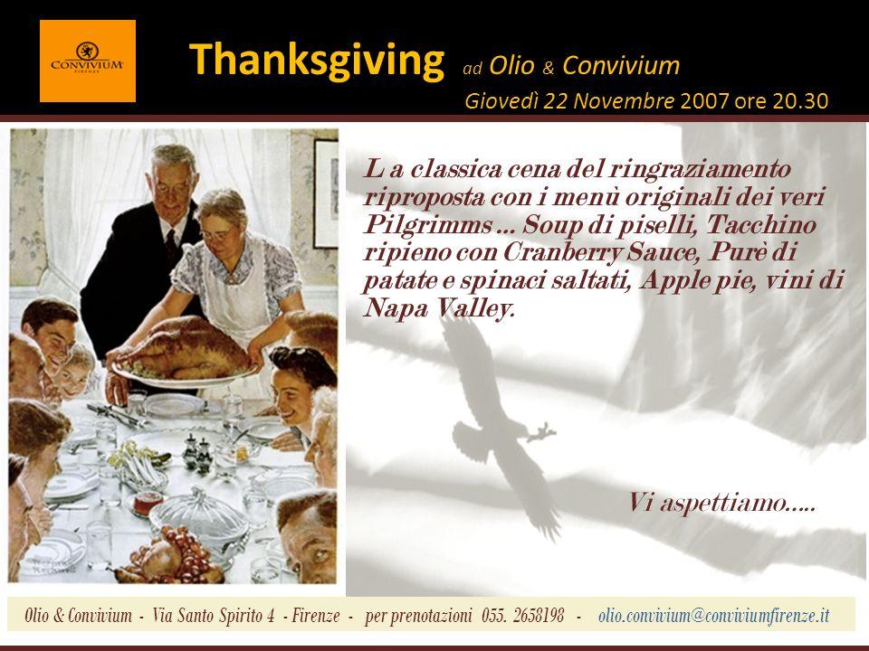 Thanksgiving ad Olio & Convivium Giovedì 22 Novembre 2007 ore 20.30 L a classica cena del ringraziamento riproposta con i menù originali dei veri Pilgrimms … Soup di piselli, Tacchino ripieno con Cranberry Sauce, Purè di patate e spinaci saltati, Apple pie, vini di Napa Valley.