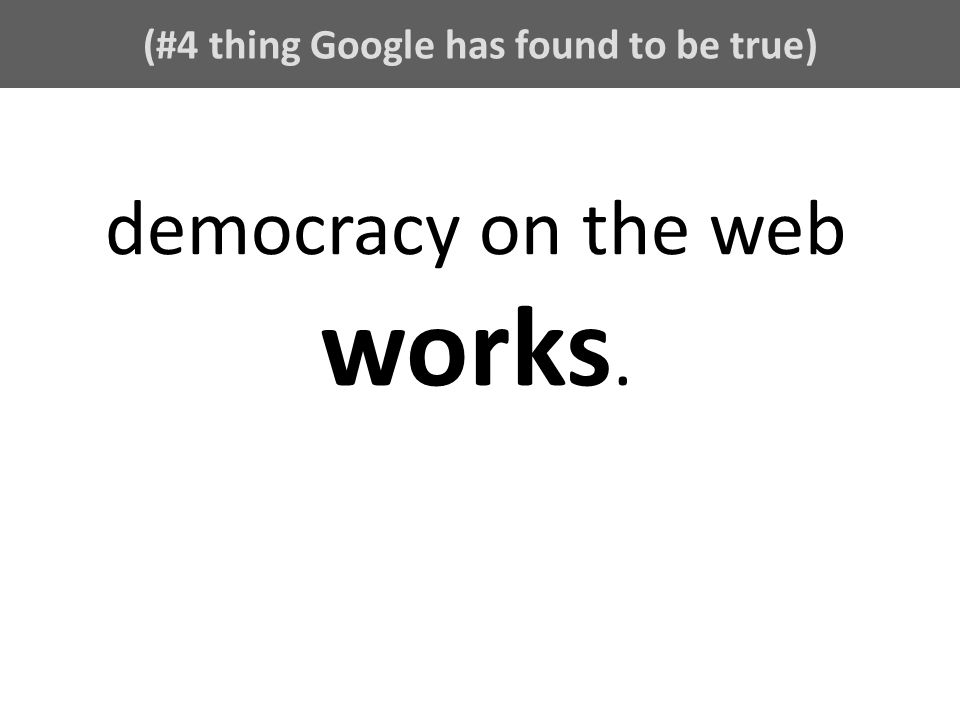 (#4 thing Google has found to be true) democracy on the web works.