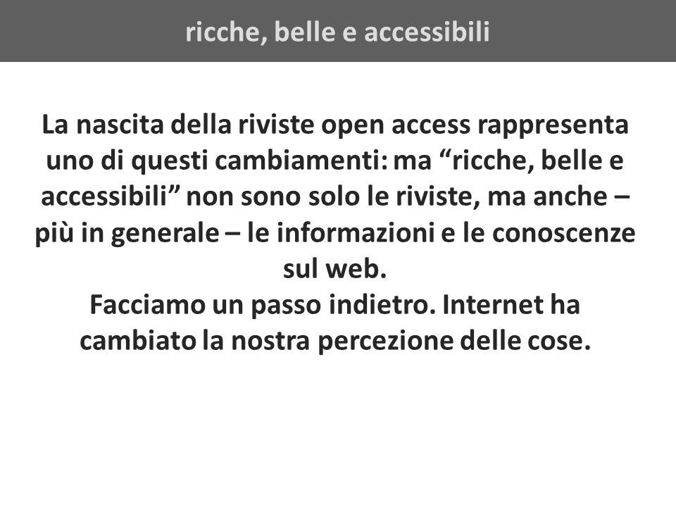 ricche, belle e accessibili La nascita della riviste open access rappresenta uno di questi cambiamenti: ma ricche, belle e accessibili non sono solo le riviste, ma anche – più in generale – le informazioni e le conoscenze sul web.