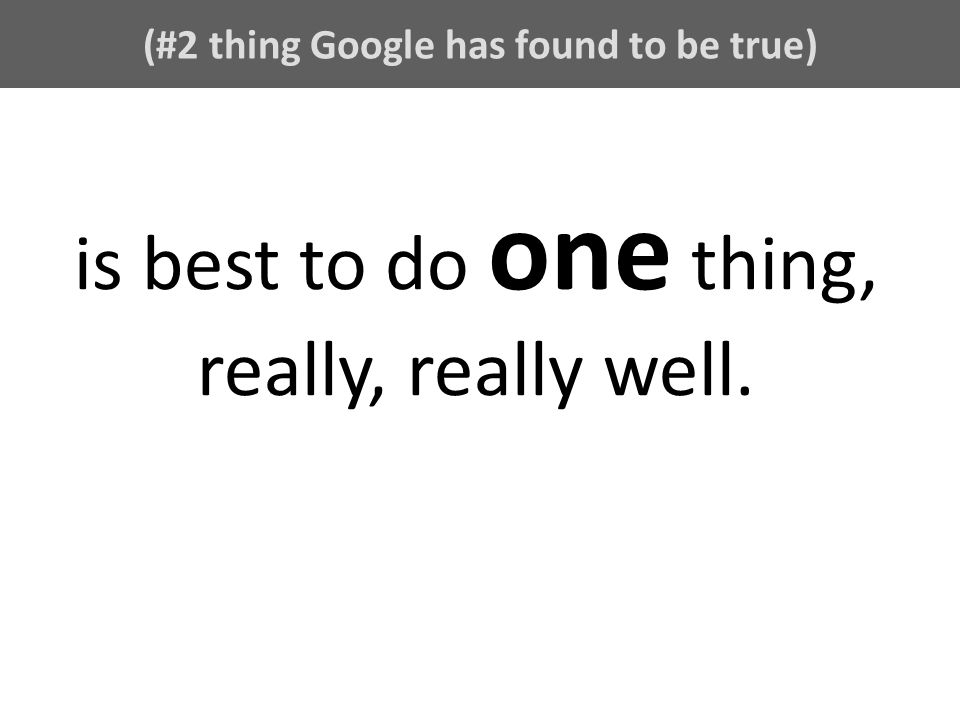 (#2 thing Google has found to be true) is best to do one thing, really, really well.