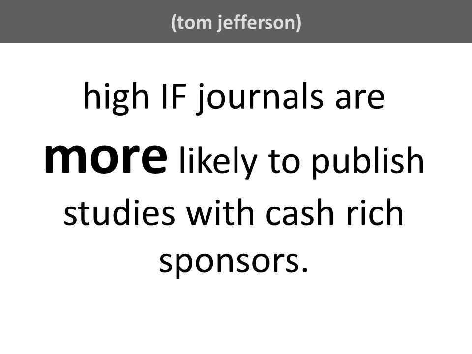 (tom jefferson) high IF journals are more likely to publish studies with cash rich sponsors.