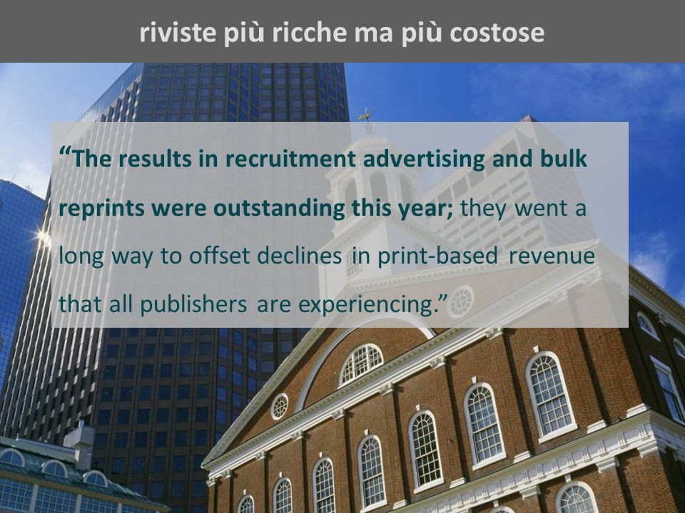 riviste pi ù ricche ma pi ù costose The results in recruitment advertising and bulk reprints were outstanding this year; they went a long way to offset declines in print-based revenue that all publishers are experiencing.