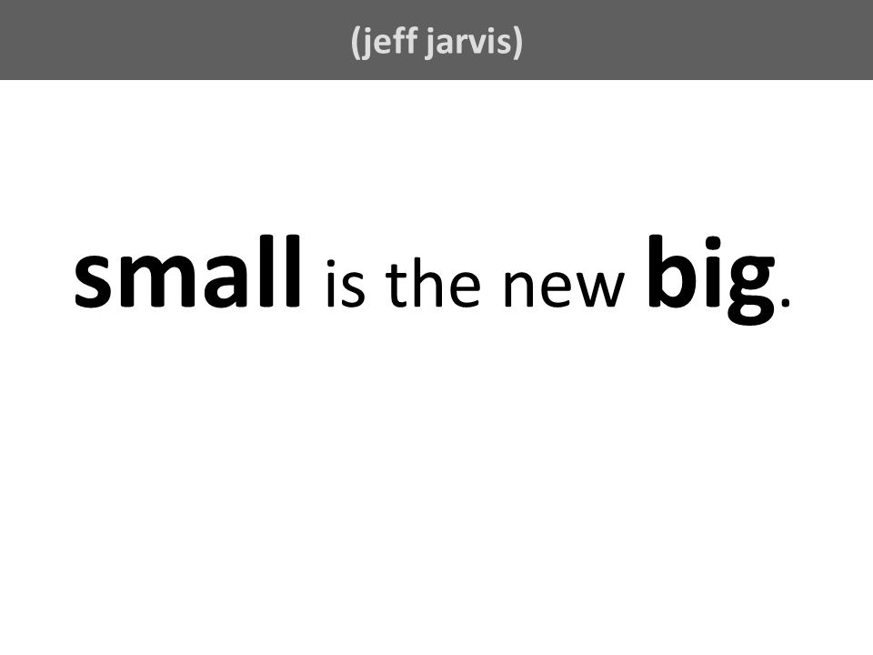 (jeff jarvis) small is the new big.