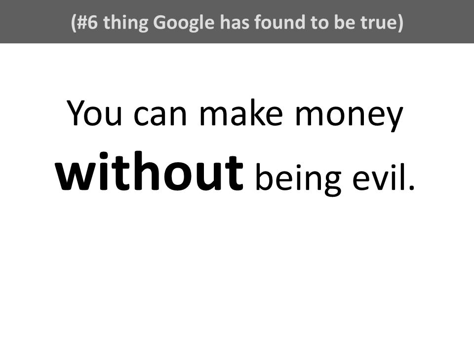 (#6 thing Google has found to be true) You can make money without being evil.