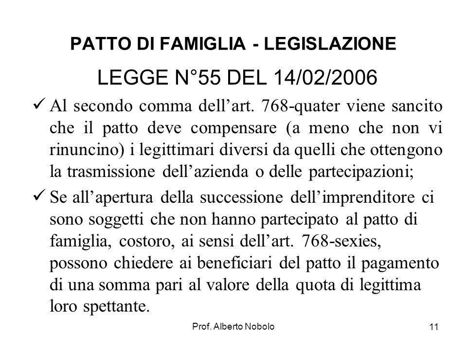 Prof. Alberto Nobolo 11 PATTO DI FAMIGLIA - LEGISLAZIONE LEGGE N°55 DEL 14/02/2006 Al secondo comma dellart. 768-quater viene sancito che il patto dev