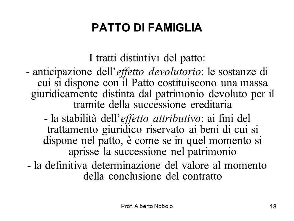 Prof. Alberto Nobolo 18 PATTO DI FAMIGLIA I tratti distintivi del patto: - anticipazione delleffetto devolutorio: le sostanze di cui si dispone con il