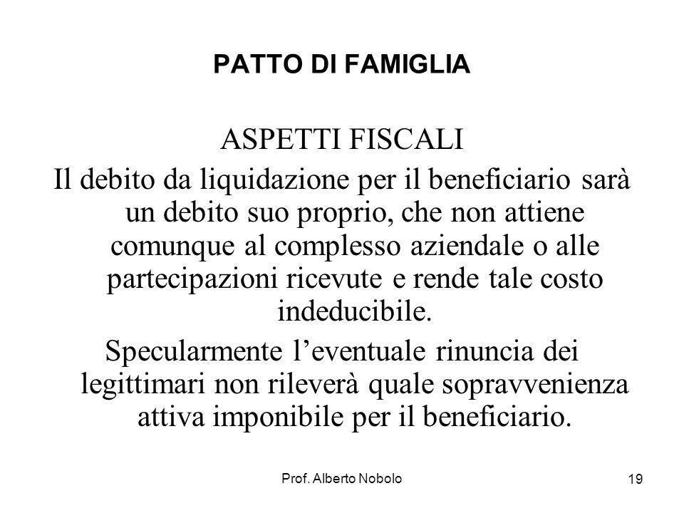 Prof. Alberto Nobolo 19 PATTO DI FAMIGLIA ASPETTI FISCALI Il debito da liquidazione per il beneficiario sarà un debito suo proprio, che non attiene co