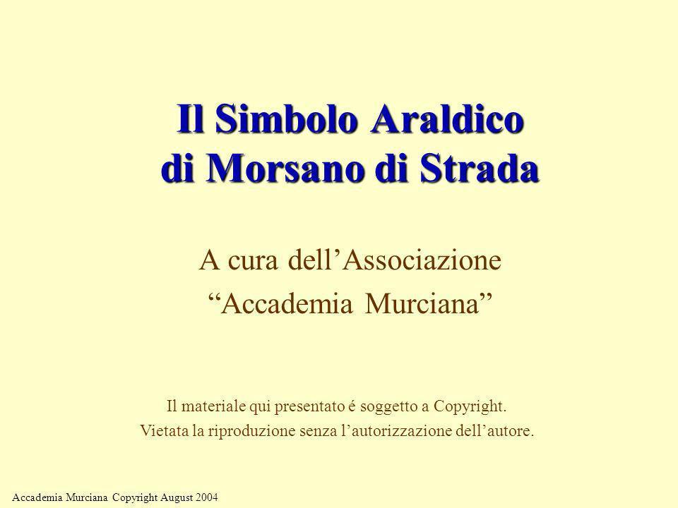 Accademia Murciana Copyright August 2004 Il Simbolo Araldico di Morsano di Strada A cura dellAssociazione Accademia Murciana Il materiale qui presenta