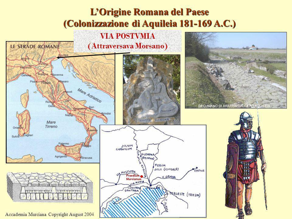 Accademia Murciana Copyright August 2004 LOrigine Romana del Paese (Colonizzazione di Aquileia 181-169 A.C.) VIA POSTVMIA (Attraversava Morsano)
