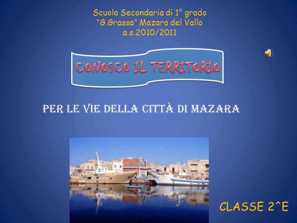 Scuola Secondaria di 1° grado G.Grassa Mazara del Vallo a.s.2010/2011 CLASSE 2^E Per le vie della città di mazara