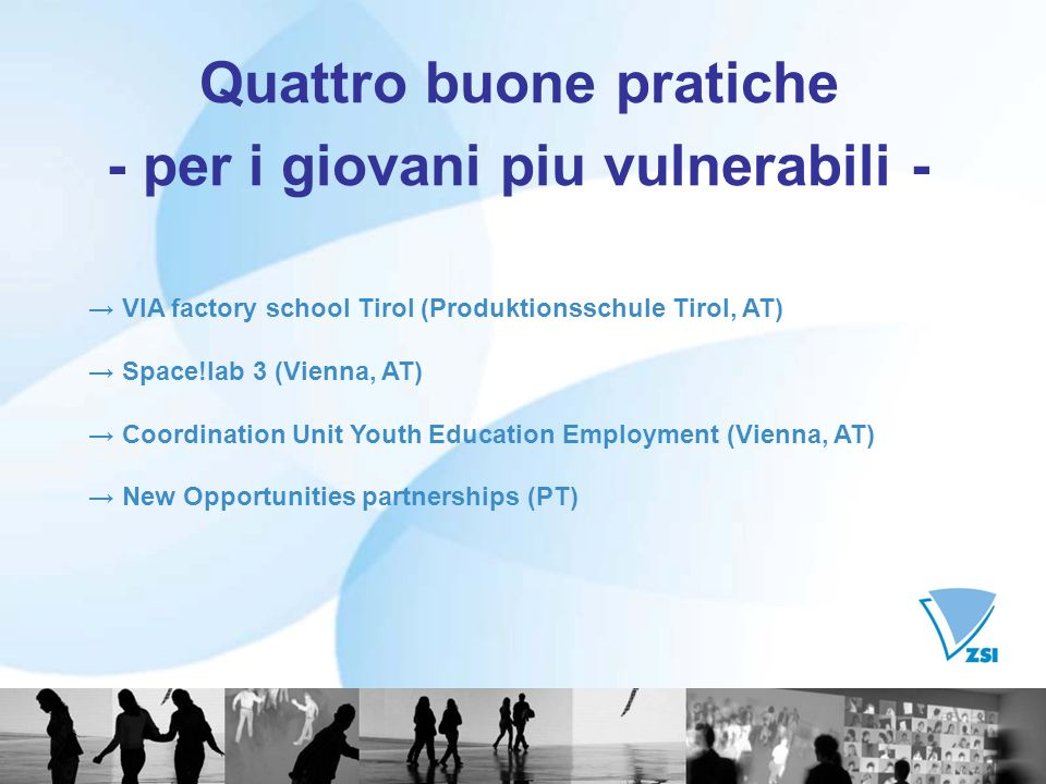 Quattro buone pratiche - per i giovani piu vulnerabili - VIA factory school Tirol (Produktionsschule Tirol, AT) Space!lab 3 (Vienna, AT) Coordination Unit Youth Education Employment (Vienna, AT) New Opportunities partnerships (PT)