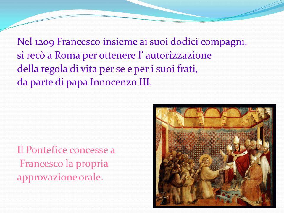 Nel 1209 Francesco insieme ai suoi dodici compagni, si recò a Roma per ottenere l autorizzazione della regola di vita per se e per i suoi frati, da pa