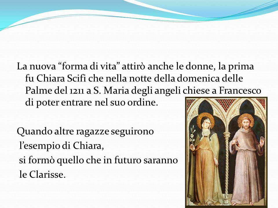 La nuova forma di vita attirò anche le donne, la prima fu Chiara Scifi che nella notte della domenica delle Palme del 1211 a S. Maria degli angeli chi
