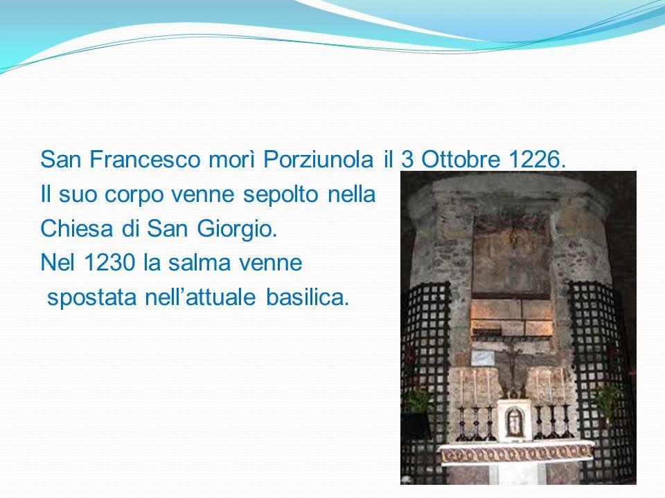 San Francesco morì Porziunola il 3 Ottobre 1226. Il suo corpo venne sepolto nella Chiesa di San Giorgio. Nel 1230 la salma venne spostata nellattuale