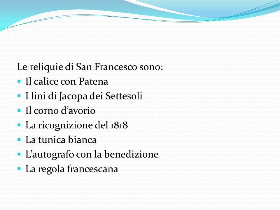Le reliquie di San Francesco sono: Il calice con Patena I lini di Jacopa dei Settesoli Il corno davorio La ricognizione del 1818 La tunica bianca Laut