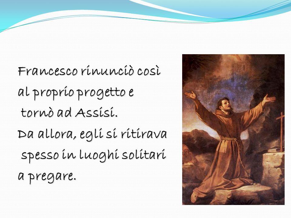 Francesco rinunciò così al proprio progetto e tornò ad Assisi. tornò ad Assisi. Da allora, egli si ritirava spesso in luoghi solitari spesso in luoghi