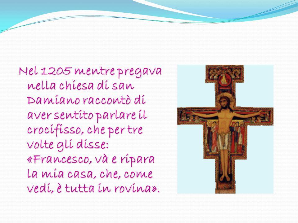 Nel 1205 mentre pregava nella chiesa di san Damiano raccontò di aver sentito parlare il crocifisso, che per tre volte gli disse: «Francesco, và e ripa