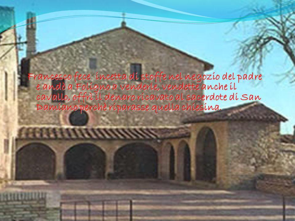 Francesco fece incetta di stoffe nel negozio del padre e andò a Foligno a venderle, vendette anche il cavallo, offrì il denaro ricavato al sacerdote d