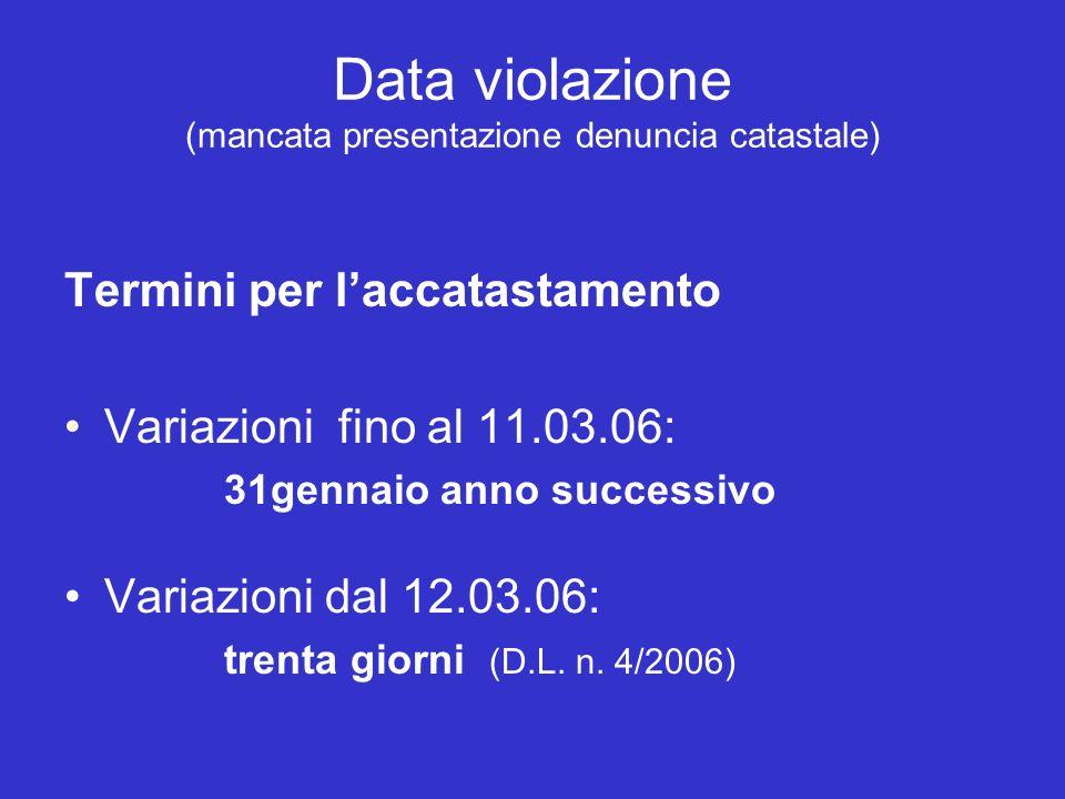 Data violazione (mancata presentazione denuncia catastale) Termini per laccatastamento Variazioni fino al 11.03.06: 31gennaio anno successivo Variazioni dal 12.03.06: trenta giorni (D.L.