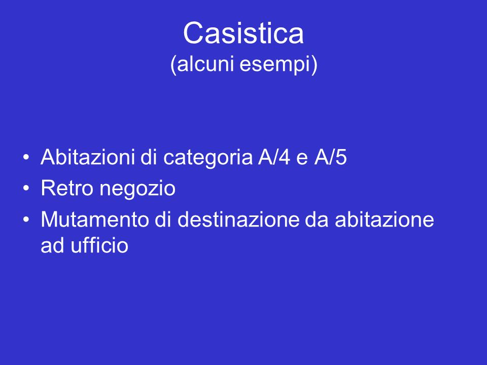 Casistica (alcuni esempi) Abitazioni di categoria A/4 e A/5 Retro negozio Mutamento di destinazione da abitazione ad ufficio