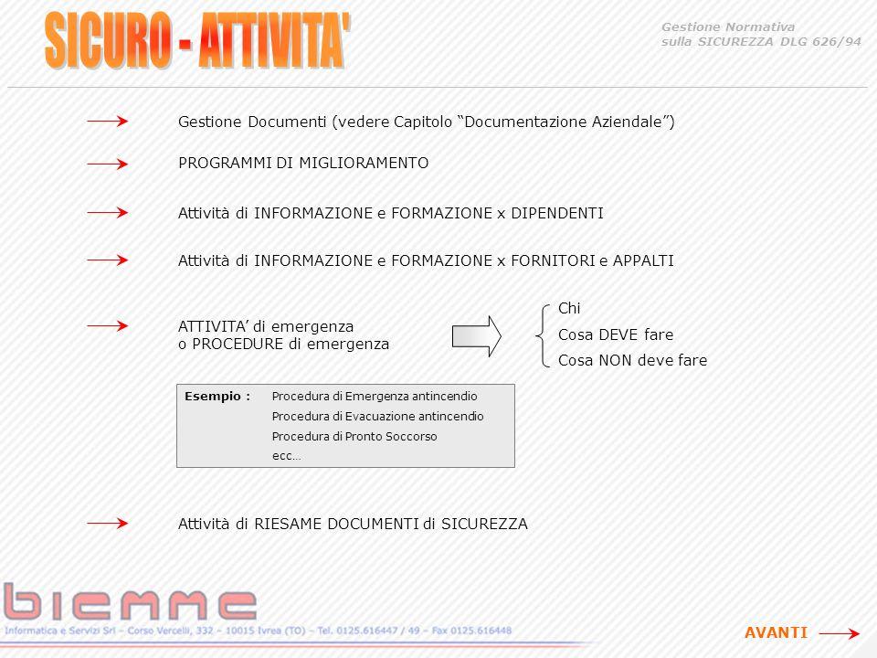 Gestione Documenti (vedere Capitolo Documentazione Aziendale) PROGRAMMI DI MIGLIORAMENTO Attività di INFORMAZIONE e FORMAZIONE x DIPENDENTI Gestione Normativa sulla SICUREZZA DLG 626/94 Attività di INFORMAZIONE e FORMAZIONE x FORNITORI e APPALTI ATTIVITA di emergenza o PROCEDURE di emergenza Esempio : Procedura di Emergenza antincendio Procedura di Evacuazione antincendio Procedura di Pronto Soccorso ecc… Attività di RIESAME DOCUMENTI di SICUREZZA Chi Cosa DEVE fare Cosa NON deve fare AVANTI