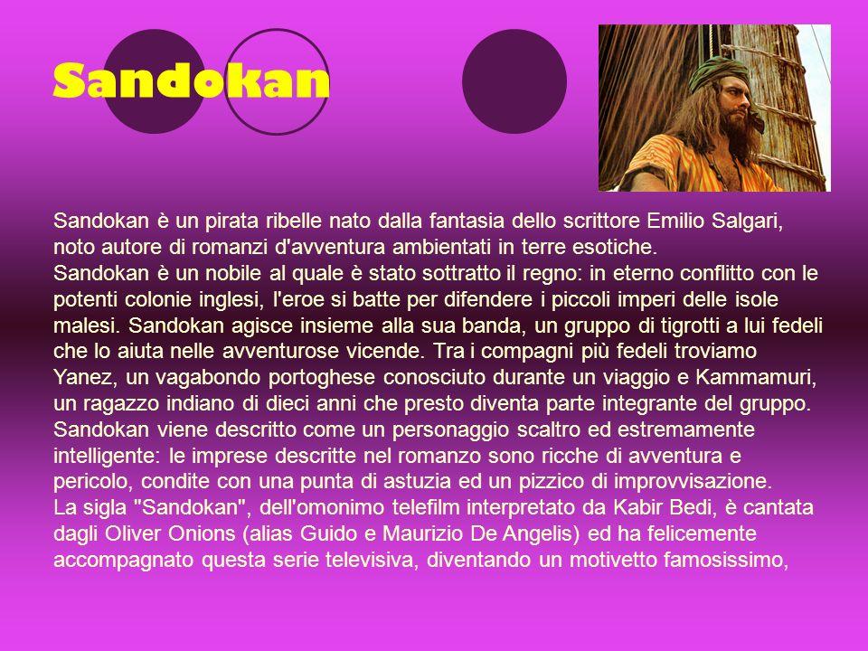 Sandokan Sandokan è un pirata ribelle nato dalla fantasia dello scrittore Emilio Salgari, noto autore di romanzi d avventura ambientati in terre esotiche.